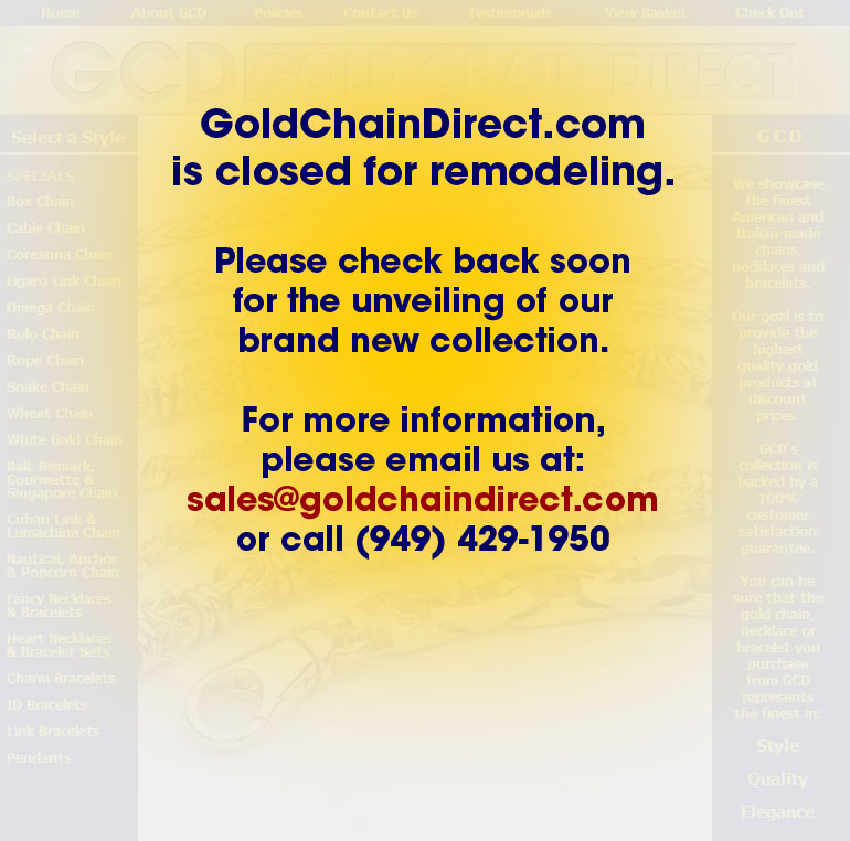 GoldChainDirect.com is closed for remodeling.  Please check back soon for the unveiling of our brand new collection.  For more information, please email us at sales@goldchaindirect.com  or call (949) 429-1950